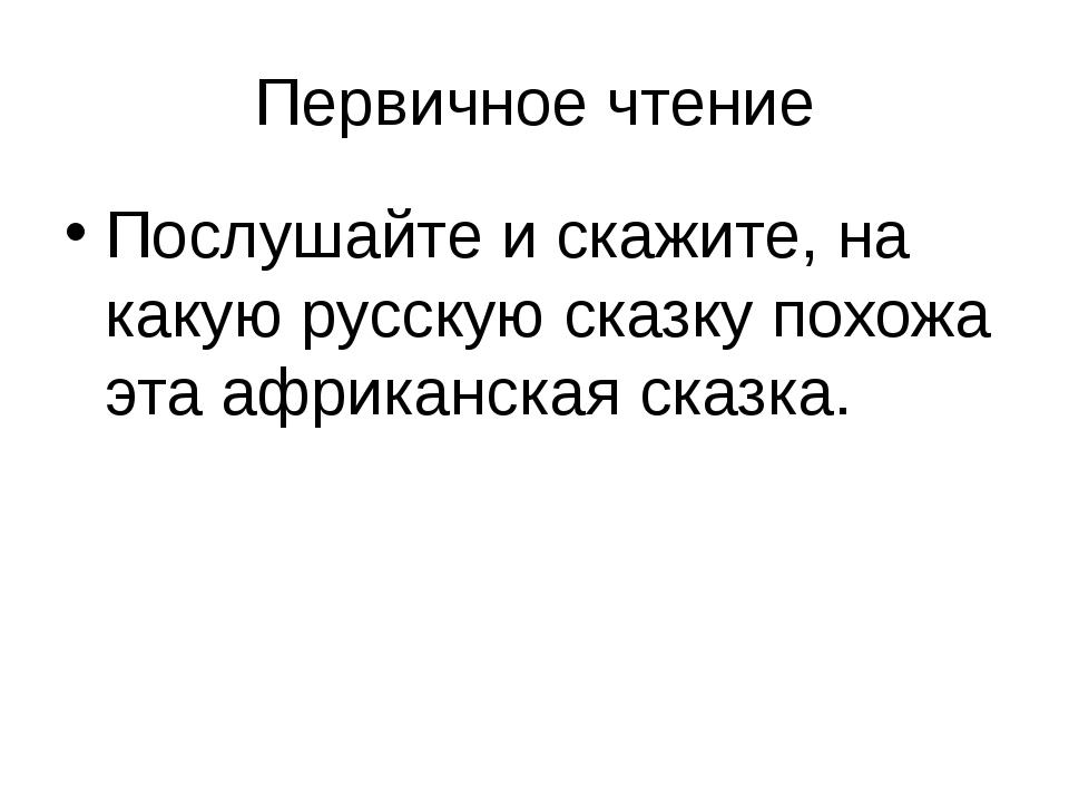 Первичное чтение Послушайте и скажите, на какую русскую сказку похожа эта афр...