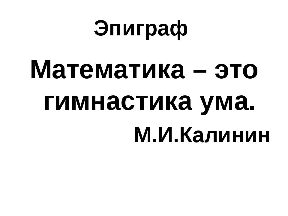 Эпиграф Математика – это гимнастика ума. М.И.Калинин