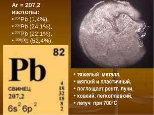 Ar = 207,2 изотопы: 204Pb (1,4%), 206Pb (24,1%), 207Pb (22,1%), 208Pb (52,4%)