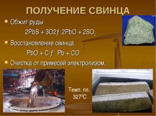 ПОЛУЧЕНИЕ СВИНЦА Обжиг руды 2PbS + 3O2→2PbO + 2SO2 Восстановление свинца PbO