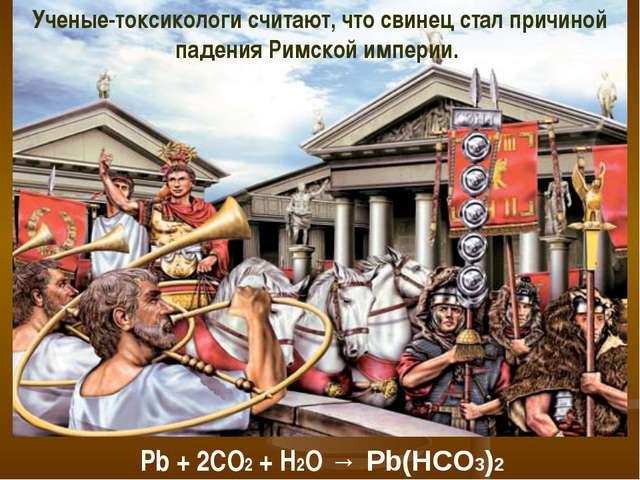 Ученые-токсикологи считают, что свинец стал причиной падения Римской империи....