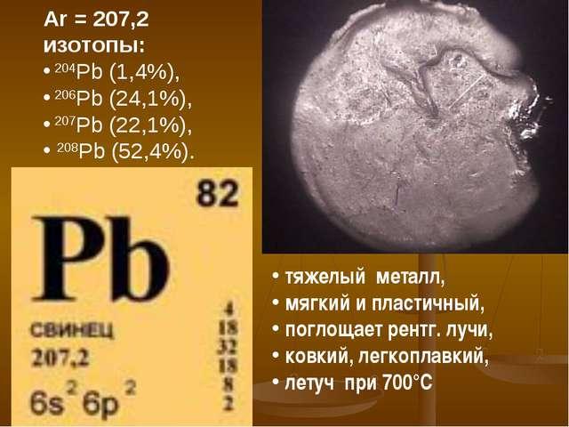 Ar = 207,2 изотопы: 204Pb (1,4%), 206Pb (24,1%), 207Pb (22,1%), 208Pb (52,4%)...