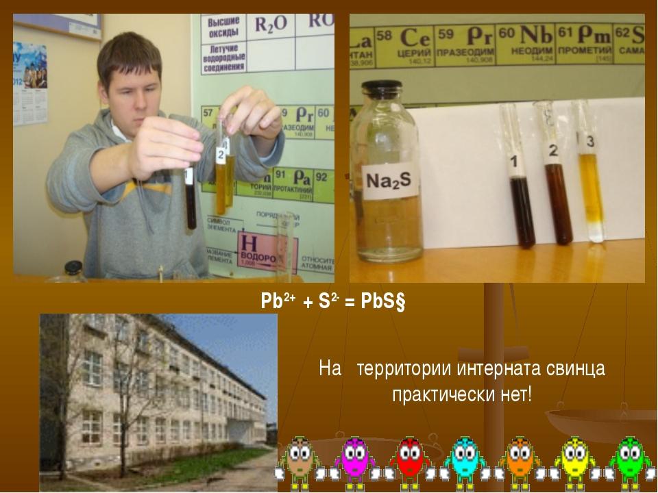 Pb2+ + S2- = PbS↓ На территории интерната свинца практически нет!
