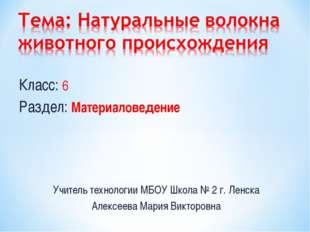Класс: 6 Раздел: Материаловедение Учитель технологии МБОУ Школа № 2 г. Ленска