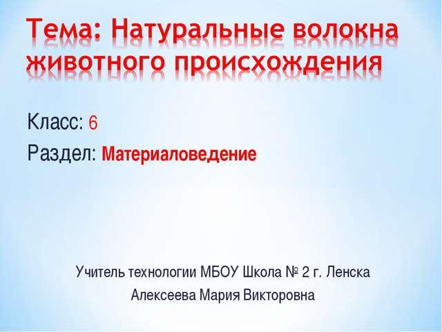 Класс: 6 Раздел: Материаловедение Учитель технологии МБОУ Школа № 2 г. Ленска...
