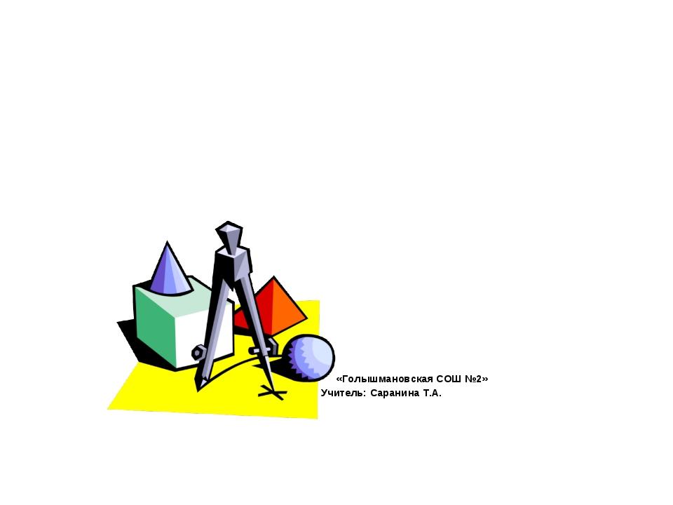 Урок математики 4 класс МАОУ «Голышмановская СОШ №2» Учитель: Саранина Т.А.