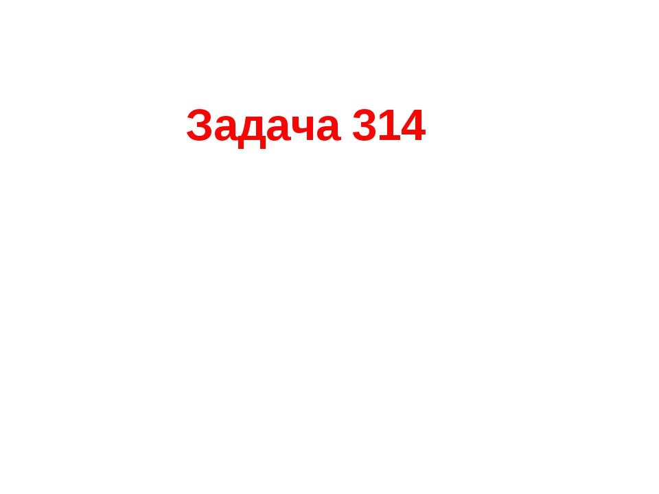 Задача 314 10*5*4=200(куб.см) Ответ: 200 кубических сантиметров.