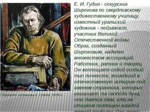 Е. И. Гудин - сокурсник Широкова по свердловскому художественному училищу, из