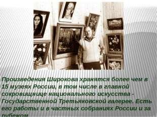Произведения Широкова хранятся более чем в 15 музеях России, в том числе в гл