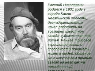 Евгений Николаевич родился в 1931 году в городе Касли Челябинской области, дв