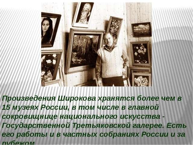 Произведения Широкова хранятся более чем в 15 музеях России, в том числе в гл...
