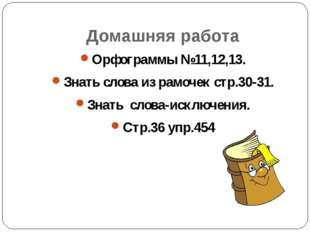 Домашняя работа Орфограммы №11,12,13. Знать слова из рамочек стр.30-31. Знать