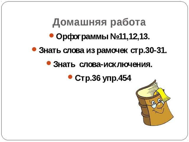 Домашняя работа Орфограммы №11,12,13. Знать слова из рамочек стр.30-31. Знать...