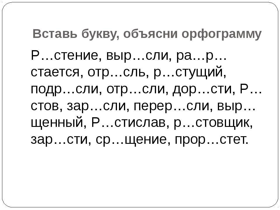 Вставь букву, объясни орфограмму Р…стение, выр…сли, ра…р…стается, отр…сль, р…...