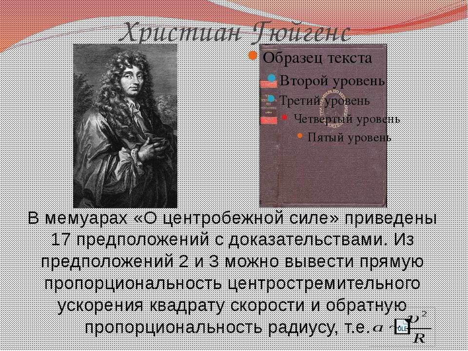 Христиан Гюйгенс В мемуарах «О центробежной силе» приведены 17 предположений...
