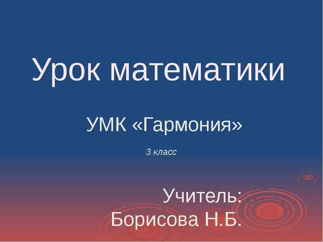 Урок математики УМК «Гармония» 3 класс Учитель: Борисова Н.Б.