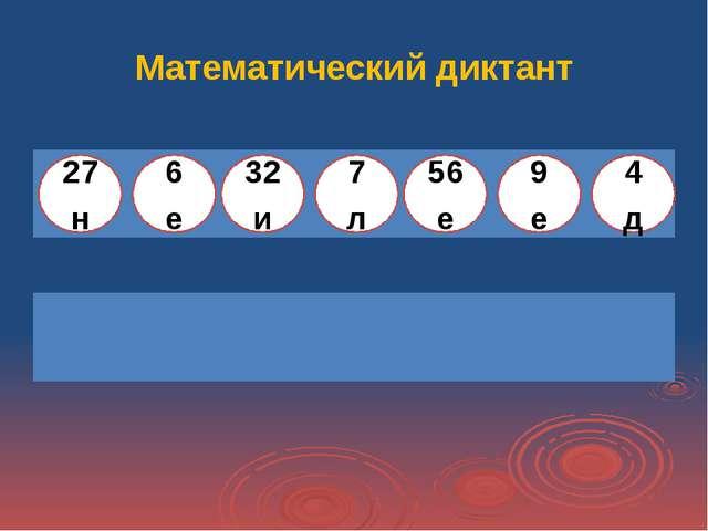 Математический диктант  27 н 6 е 32 и 7 л 56 е 9 е 4 д