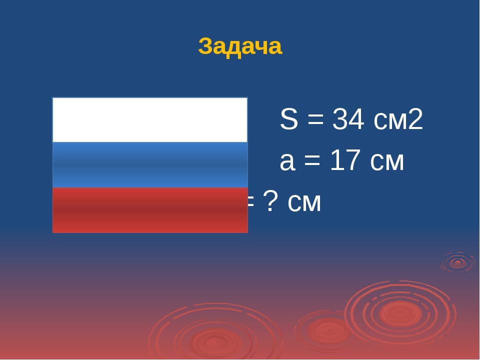 Задача S = 34 см2 а = 17 см  Р = ? см