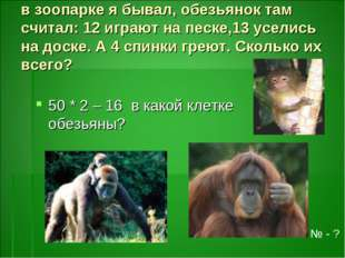 в зоопарке я бывал, обезьянок там считал: 12 играют на песке,13 уселись на до