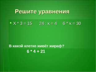Решите уравнения Х * 3 = 15 24 : х = 4 6 * х = 30 В какой клетке живёт жираф?