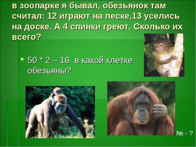 в зоопарке я бывал, обезьянок там считал: 12 играют на песке,13 уселись на до...
