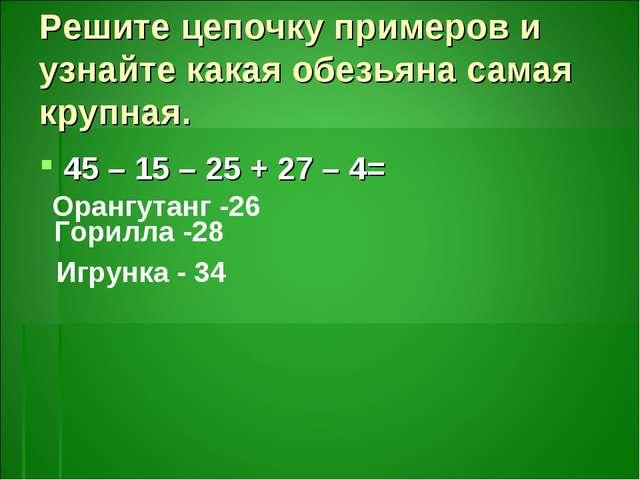 Решите цепочку примеров и узнайте какая обезьяна самая крупная. 45 – 15 – 25...