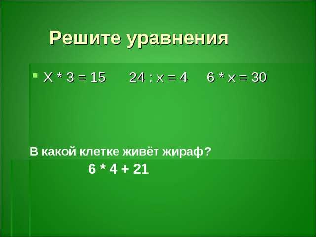 Решите уравнения Х * 3 = 15 24 : х = 4 6 * х = 30 В какой клетке живёт жираф?...