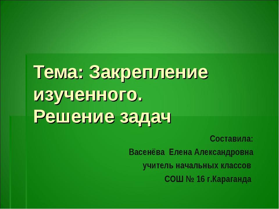 Тема: Закрепление изученного. Решение задач Составила: Васенёва Елена Алексан...