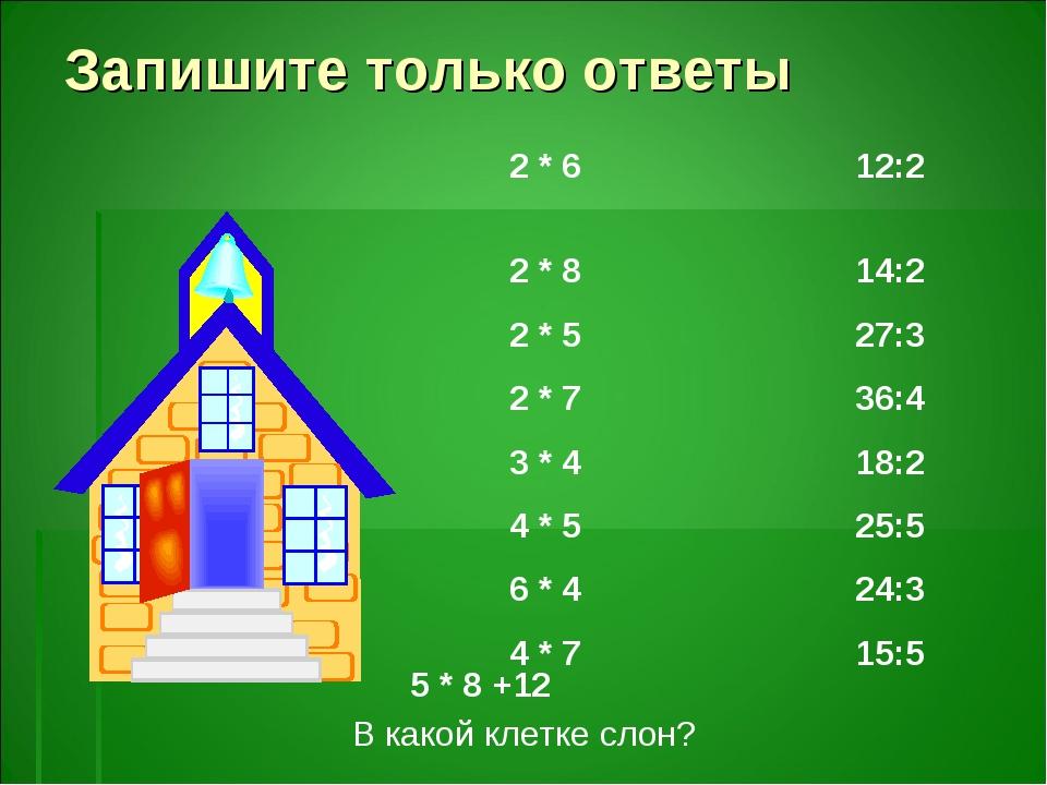 Запишите только ответы 2 * 6 12:2 2 * 8 14:2 2 * 5 27:3 2 * 7 36:4 3 * 4 18:2...