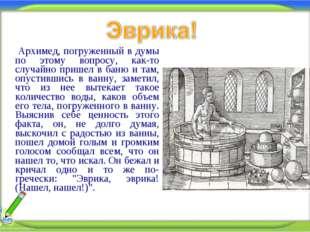 Архимед, погруженный в думы по этому вопросу, как-то случайно пришел в баню