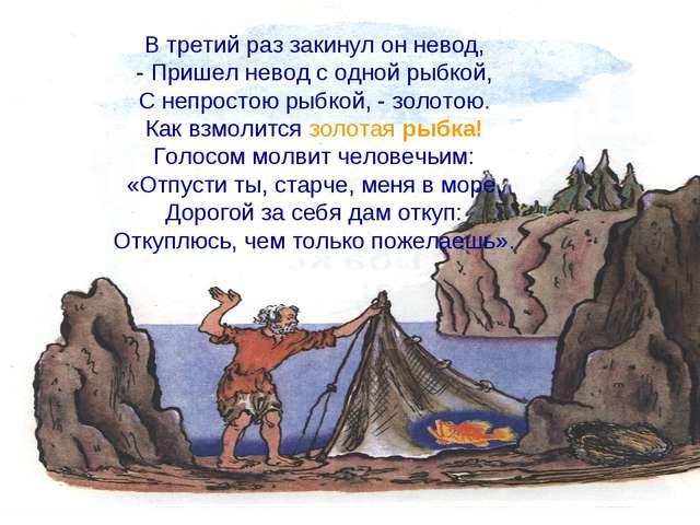 В третий раз закинул он невод, - Пришел невод с одной рыбкой, С непростою рыб...