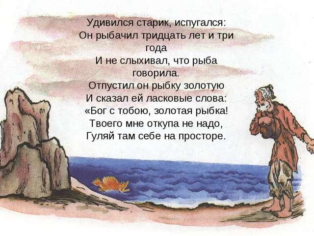 Удивился старик, испугался: Он рыбачил тридцать лет и три года И не слыхивал,...