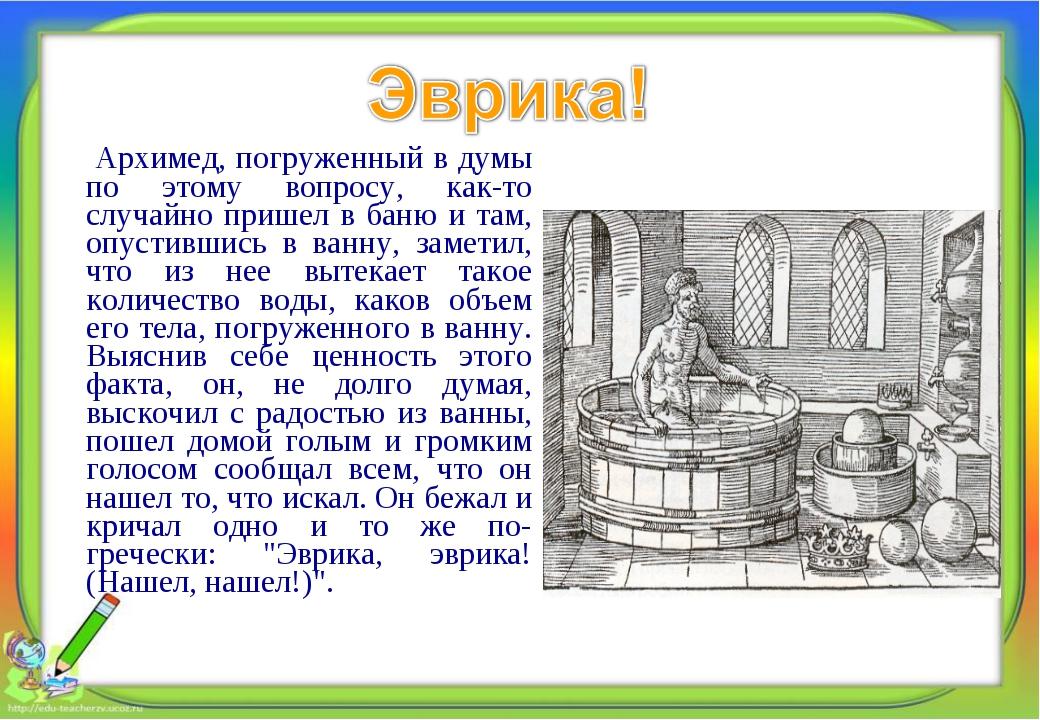 Архимед, погруженный в думы по этому вопросу, как-то случайно пришел в баню...