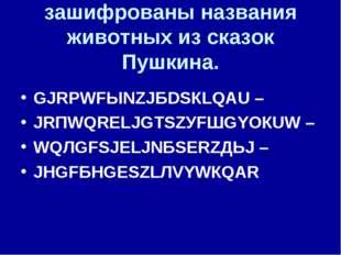 зашифрованы названия животных из сказок Пушкина. GJRРWFЫNZJБDSКLQАU – JRПWQRЕ