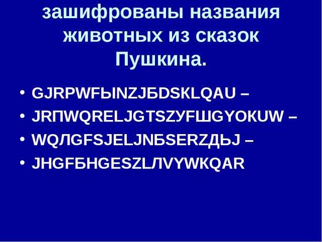 зашифрованы названия животных из сказок Пушкина. GJRРWFЫNZJБDSКLQАU – JRПWQRЕ...