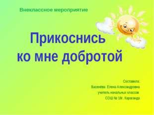 Прикоснись ко мне добротой Составила: Васенёва Елена Александровна учитель на