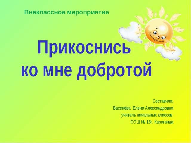 Прикоснись ко мне добротой Составила: Васенёва Елена Александровна учитель на...
