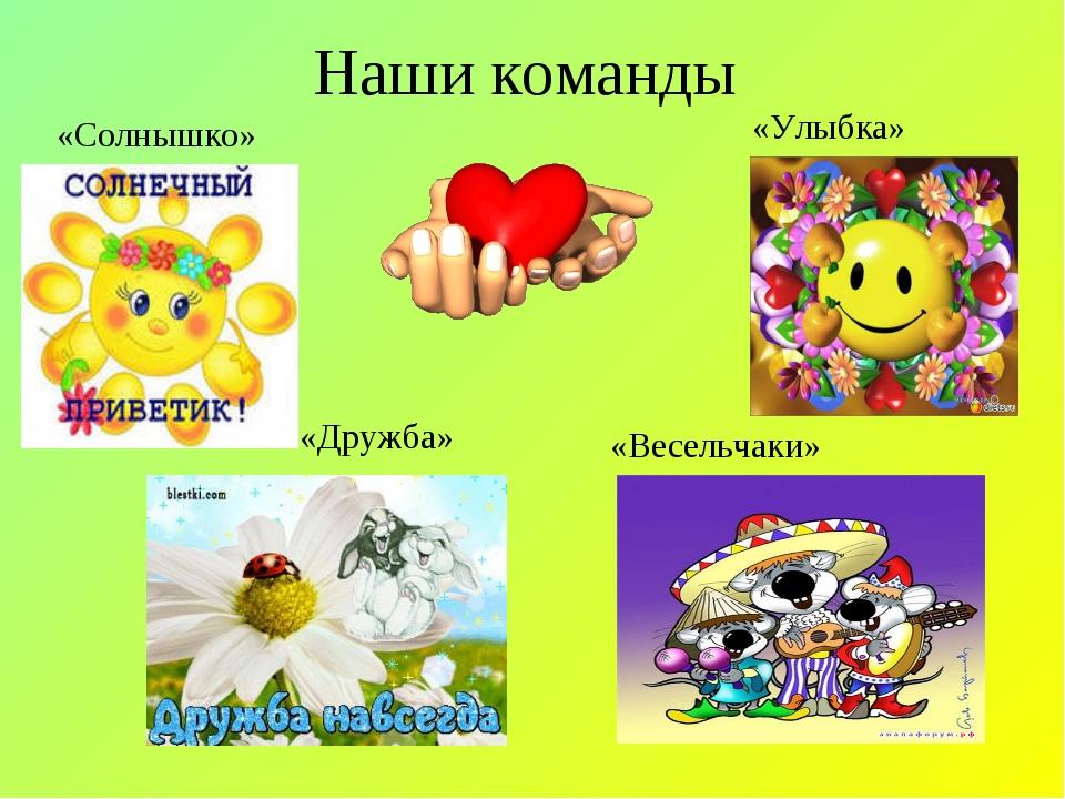Наши команды «Улыбка» «Солнышко» «Дружба» «Весельчаки»