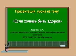 Презентация урока на тему «Если хочешь быть здоров» Васенёва Е.А. учитель нач