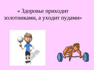 « Здоровье приходит золотниками, а уходит пудами»