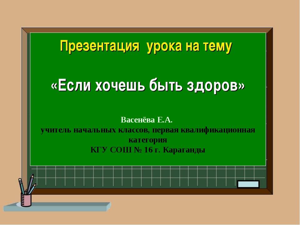 Презентация урока на тему «Если хочешь быть здоров» Васенёва Е.А. учитель нач...
