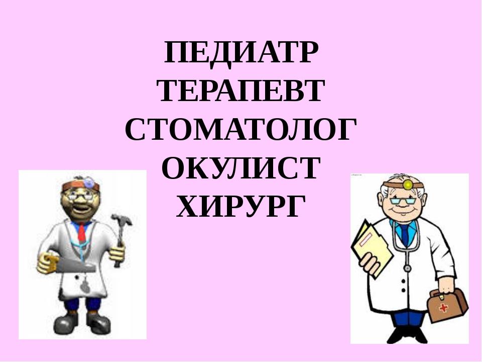 ПЕДИАТР ТЕРАПЕВТ СТОМАТОЛОГ ОКУЛИСТ ХИРУРГ