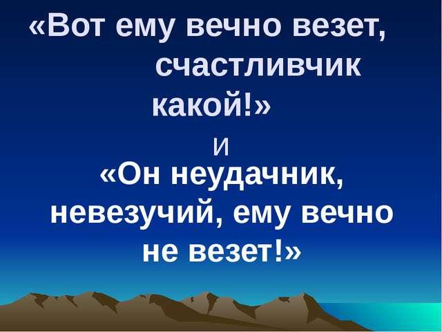 «Вот ему вечно везет, счастливчик какой!» и «Он неудачник, невезучий, ему веч...