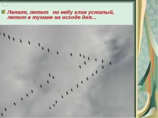 Летит, летит по небу клин усталый, летит в тумане на исходе дня…