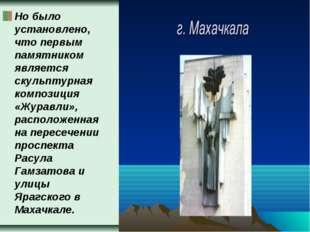 Но было установлено, что первым памятником является скульптурная композиция «