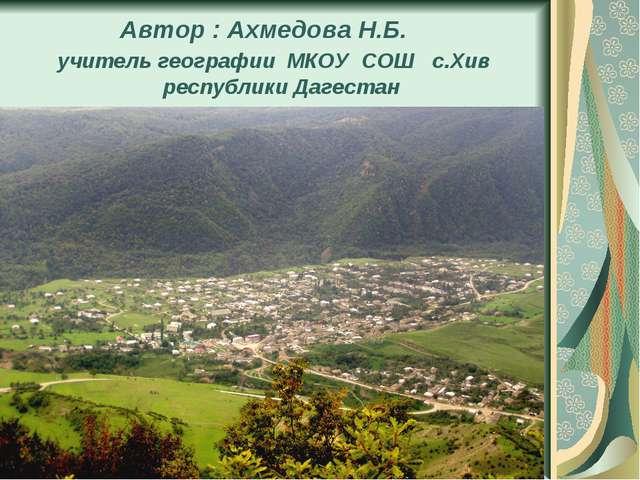 Автор : Ахмедова Н.Б. учитель географии МКОУ СОШ с.Хив республики Дагестан
