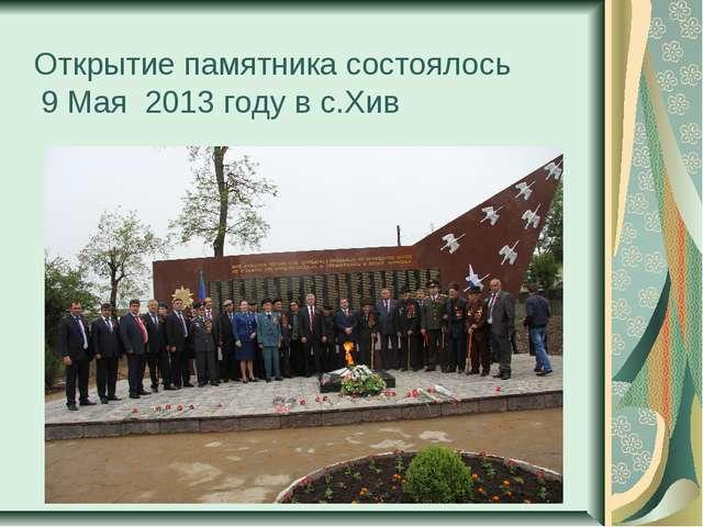 Открытие памятника состоялось 9 Мая 2013 году в с.Хив
