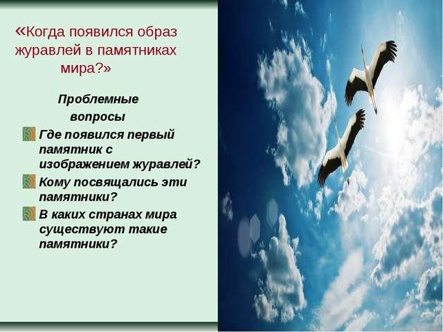 «Когда появился образ журавлей в памятниках мира?» Проблемные вопросы Где поя...
