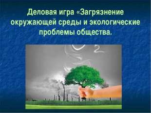 Деловая игра «Загрязнение окружающей среды и экологические проблемы общества.