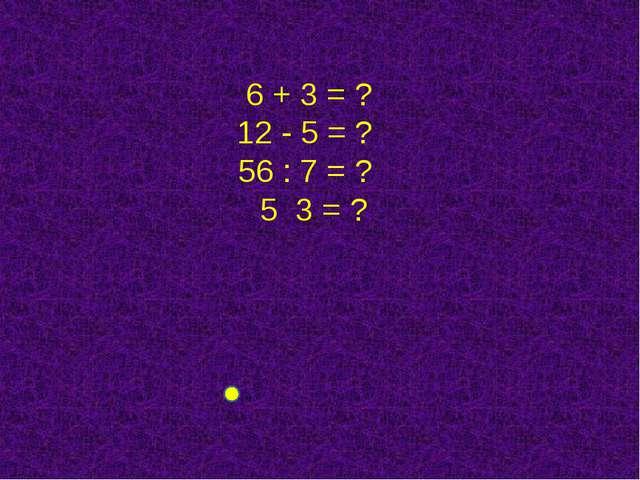 6 + 3 = ? 12 - 5 = ? 56 : 7 = ? 5 3 = ?